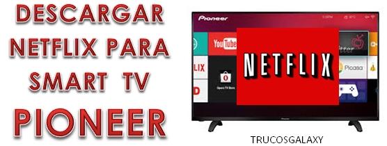 Cómo instalar Netflix en Smart TV Pioneer - Trucos Galaxy